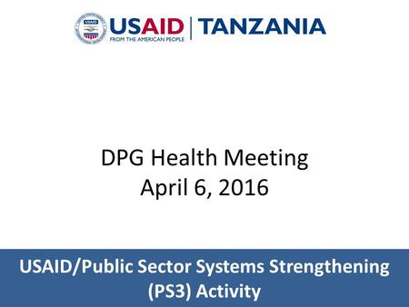 USAID/Public Sector Systems Strengthening (PS3) Activity DPG Health Meeting April 6, 2016.