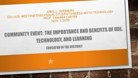 APRIL L. SHERMAN EDU 620: MEETING INDIVIDUAL STUDENTS NEEDS WITH TECHNOLOGY PROF. TAMARA CARTER NOV. 2, 2015 COMMUNITY EVENT: THE IMPORTANCE AND BENEFITS.