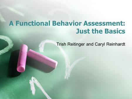A Functional Behavior Assessment: Just the Basics Trish Reitinger and Caryl Reinhardt.