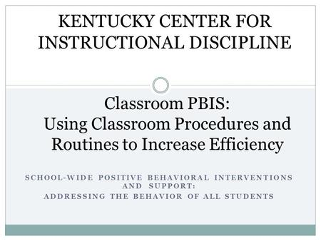 SCHOOL-WIDE POSITIVE BEHAVIORAL INTERVENTIONS AND SUPPORT: ADDRESSING THE BEHAVIOR OF ALL STUDENTS Classroom PBIS: Using Classroom Procedures and Routines.