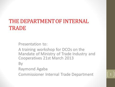 THE DEPARTMENT OF INTERNAL TRADE Presentation to: A training workshop for DCOs on the Mandate of Ministry of Trade Industry and Cooperatives 21st March.