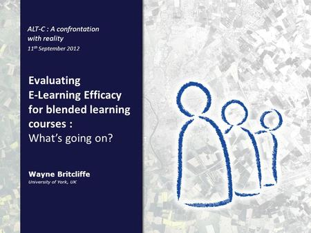 Evaluating E-Learning Efficacy for blended learning courses : University of York, UK Wayne Britcliffe ALT-C : A confrontation with reality 11 th September.