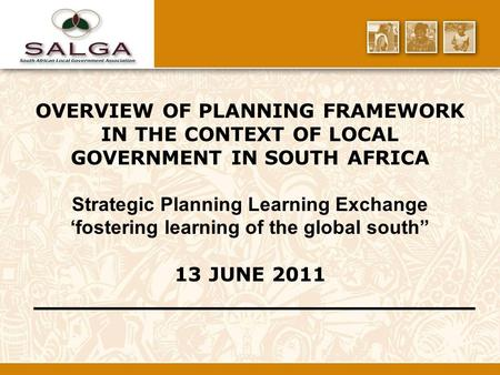 OVERVIEW OF PLANNING FRAMEWORK IN THE CONTEXT OF LOCAL GOVERNMENT IN SOUTH AFRICA Strategic Planning Learning Exchange 'fostering learning of the global.
