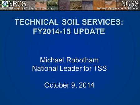 TECHNICAL SOIL SERVICES: FY2014-15 UPDATE Michael Robotham National Leader for TSS October 9, 2014.