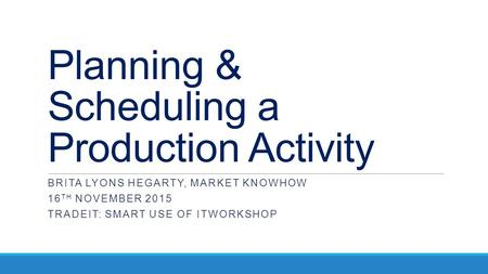 Planning & Scheduling a Production Activity BRITA LYONS HEGARTY, MARKET KNOWHOW 16 TH NOVEMBER 2015 TRADEIT: SMART USE OF ITWORKSHOP.