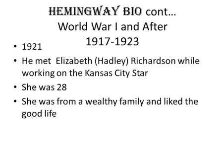 HEMINGWAY BIO cont… World War I and After 1917-1923 1921 He met Elizabeth (Hadley) Richardson while working on the Kansas City Star She was 28 She was.