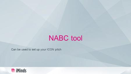 NABC tool Can be used to set up your ICON pitch. Present your project using the NABC framework Need – Approach – Benefit – Competition An important client.