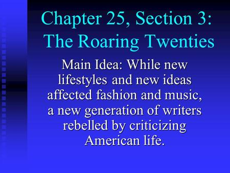 Chapter 25, Section 3: The Roaring Twenties Main Idea: While new lifestyles and new ideas affected fashion and music, a new generation of writers rebelled.