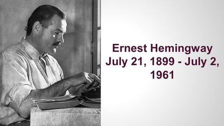 "Ernest Hemingway July 21, 1899 - July 2, 1961. Hemingway Facts ●Part of the literary group ""The Lost Generation"" of the 1920's ○Included famous writers:"