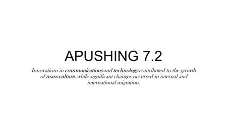 APUSHING 7.2 Innovations in communications and technology contributed to the growth of mass culture, while significant changes occurred in internal and.