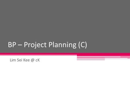 BP – Project Planning (C) Lim Sei cK. Writing a Business Plan Business Plan is a document that outline the basic concept underlying a business and.