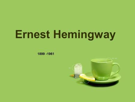 Ernest Hemingway 1899 -1961. Life born in a small town called Oak Park in Illinois near Chicago father: a successful physician, middle class, love fishing.