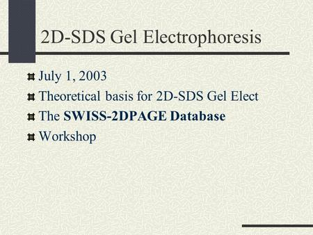 2D-SDS Gel Electrophoresis July 1, 2003 Theoretical basis for 2D-SDS Gel Elect The SWISS-2DPAGE Database Workshop.