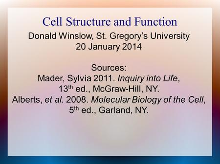 Cell Structure and Function Donald Winslow, St. Gregory's University 20 January 2014 Sources: Mader, Sylvia 2011. Inquiry into Life, 13 th ed., McGraw-Hill,