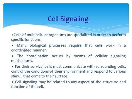Cell Signaling Cells of multicellular organisms are specialized in order to perform specific functions. Many biological processes require that cells work.