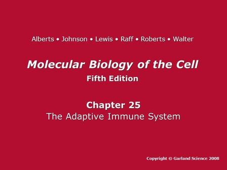 Molecular Biology of the Cell Fifth Edition Molecular Biology of the Cell Fifth Edition Chapter 25 The Adaptive Immune System Chapter 25 The Adaptive Immune.