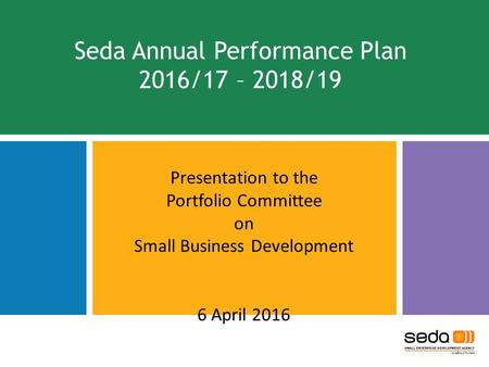 Seda Annual Performance Plan 2016/17 – 2018/19 Presentation to the Portfolio Committee on Small Business Development 6 April 2016 1.