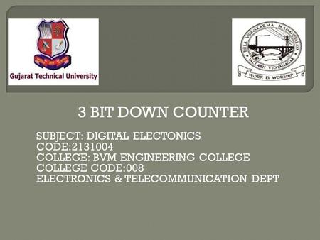 3 BIT DOWN COUNTER SUBJECT: DIGITAL ELECTONICS CODE:2131004 COLLEGE: BVM ENGINEERING COLLEGE COLLEGE CODE:008 ELECTRONICS & TELECOMMUNICATION DEPT.