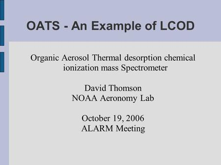 OATS - An Example of LCOD Organic Aerosol Thermal desorption chemical ionization mass Spectrometer David Thomson NOAA Aeronomy Lab October 19, 2006 ALARM.