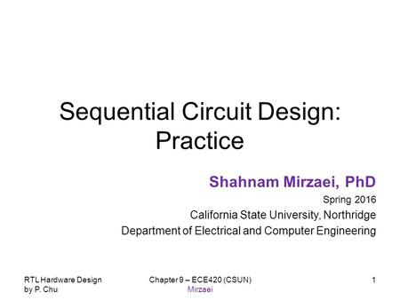 RTL Hardware Design by P. Chu Chapter 9 – ECE420 (CSUN) Mirzaei 1 Sequential Circuit Design: Practice Shahnam Mirzaei, PhD Spring 2016 California State.