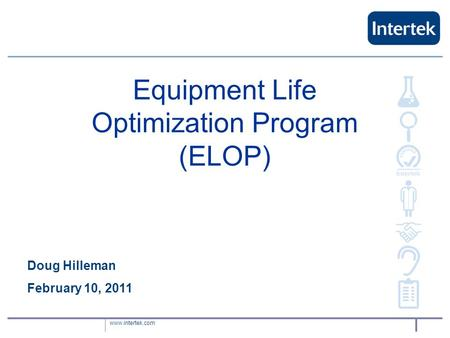 Www.intertek.com Equipment Life Optimization Program (ELOP) Doug Hilleman February 10, 2011.