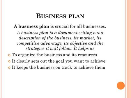 B USINESS PLAN A business plan is crucial for all businesses. A business plan is a document setting out a description of the business, its market, its.