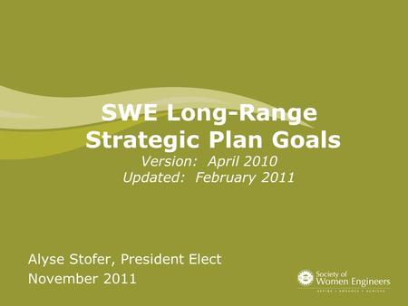 SWE Long-Range Strategic Plan Goals Version: April 2010 Updated: February 2011 Alyse Stofer, President Elect November 2011.