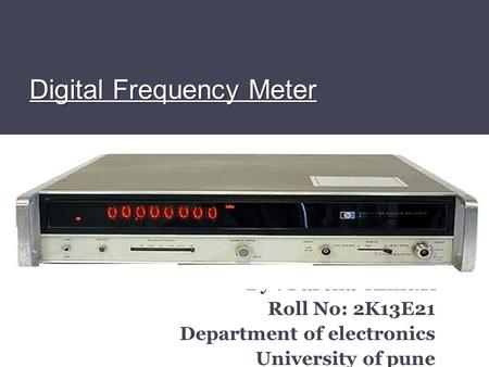 Digital Frequency Meter By : Parcha Amit.K Roll No: 2K13E21 Department of electronics University of pune.