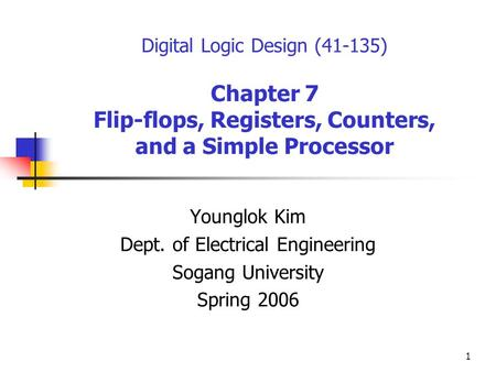 1 Digital Logic Design (41-135) Chapter 7 Flip-flops, Registers, Counters, and a Simple Processor Younglok Kim Dept. of Electrical Engineering Sogang University.