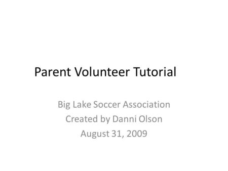 Parent Volunteer Tutorial Big Lake Soccer Association Created by Danni Olson August 31, 2009.