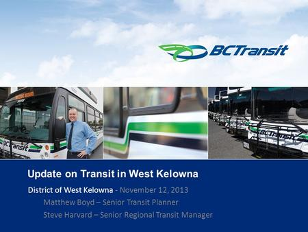 1 Update on Transit in West Kelowna District of West Kelowna - November 12, 2013 Matthew Boyd – Senior Transit Planner Steve Harvard – Senior Regional.