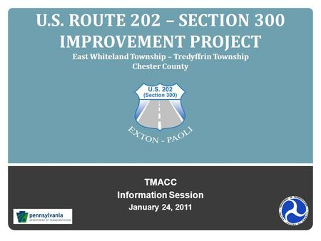 U.S. ROUTE 202 – SECTION 300 IMPROVEMENT PROJECT East Whiteland Township – Tredyffrin Township Chester County TMACC Information Session January 24, 2011.
