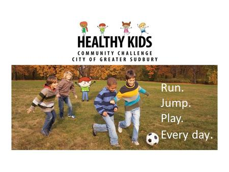 Run. Jump. Play. Every day... Active Kids Planning- Goals/ Principles Inclusive programming, remove barriers Use a neighbourhood approach/ Bring the services.