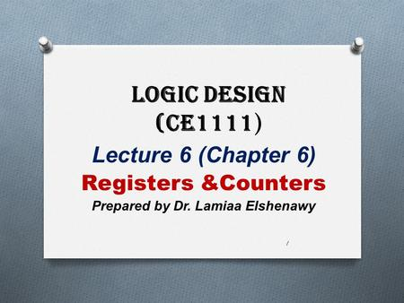 Logic Design (CE1111 ) Lecture 6 (Chapter 6) Registers &Counters Prepared by Dr. Lamiaa Elshenawy 1.