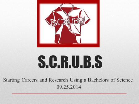 S.C.R.U.B.S Starting Careers and Research Using a Bachelors of Science 09.25.2014.
