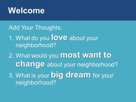Add Your Thoughts: love 1.What do you love about your neighborhood? most want to change 2.What would you most want to change about your neighborhood? big.
