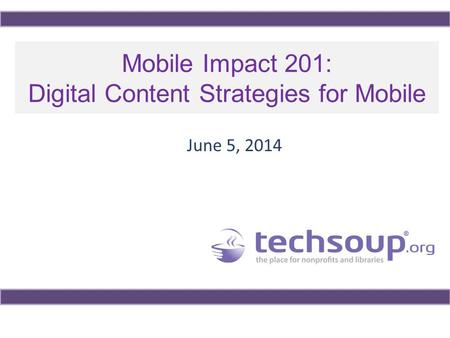 Mobile Impact 201: Digital Content Strategies for Mobile June 5, 2014.