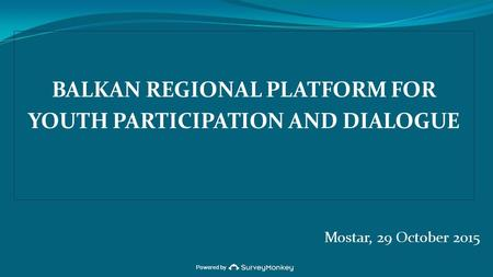 Powered by BALKAN REGIONAL PLATFORM FOR YOUTH PARTICIPATION AND DIALOGUE Mostar, 29 October 2015.