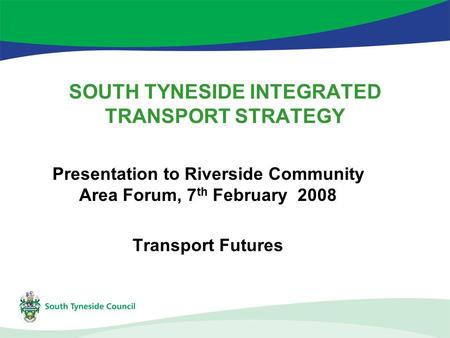 SOUTH TYNESIDE INTEGRATED TRANSPORT STRATEGY Presentation to Riverside Community Area Forum, 7 th February 2008 Transport Futures.