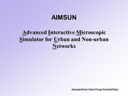 AIMSUN Advanced Interactive Microscopic Simulator for Urban and Non-urban Networks Adopted from Clara Fang/ Ondrej Pribyl.