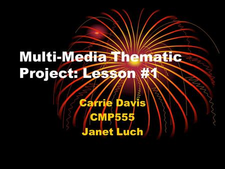 Multi-Media Thematic Project: Lesson #1 Carrie Davis CMP555 Janet Luch.
