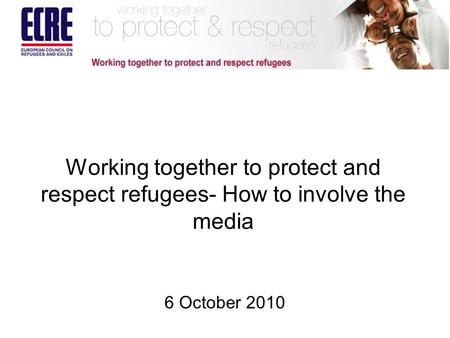 Working together to protect and respect refugees- How to involve the media 6 October 2010.