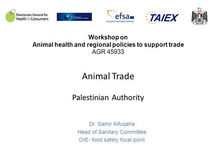 Workshop on Animal health and regional policies to support trade AGR 45933 Animal Trade Palestinian Authority Dr. Samir Alfuqaha Head of Sanitary Committee.