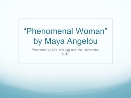 """Phenomenal Woman"" by Maya Angelou Presented by Mrs. Kellogg and Ms. Hernandez 2015."