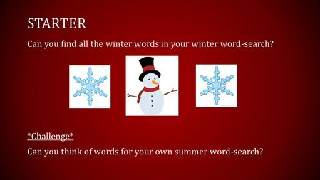STARTER Can you find all the winter words in your winter word-search? *Challenge* Can you think of words for your own summer word-search?