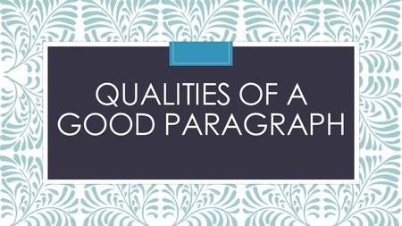 QUALITIES OF A GOOD PARAGRAPH. A good paragraph is like a miniature essay. It has a clear beginning, middle, and ending. Strong paragraphs combine focus.