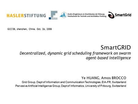 SmartGRID Decentralized, dynamic grid scheduling framework on swarm agent-based intelligence GCC'08, shenzhen, China. Oct. 26, 2008 Ye HUANG, Amos BROCCO.