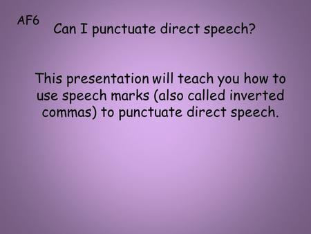This presentation will teach you how to use speech marks (also called inverted commas) to punctuate direct speech. Can I punctuate direct speech? AF6.