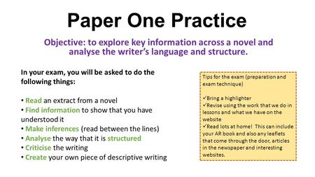 Paper One Practice Objective: to explore key information across a novel and analyse the writer's language and structure. In your exam, you will be asked.