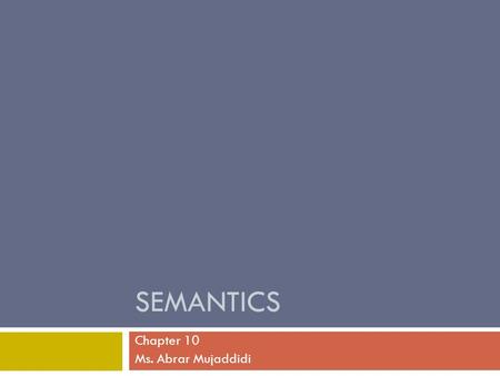 SEMANTICS Chapter 10 Ms. Abrar Mujaddidi. What is semantics?  Semantics is the study of the conventional meaning conveyed by the use of words, phrases.